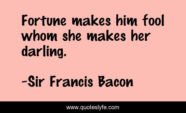 Fortune makes him fool whom she makes her darling.