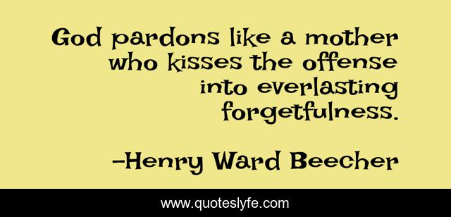 God pardons like a mother who kisses the offense into everlasting forgetfulness.