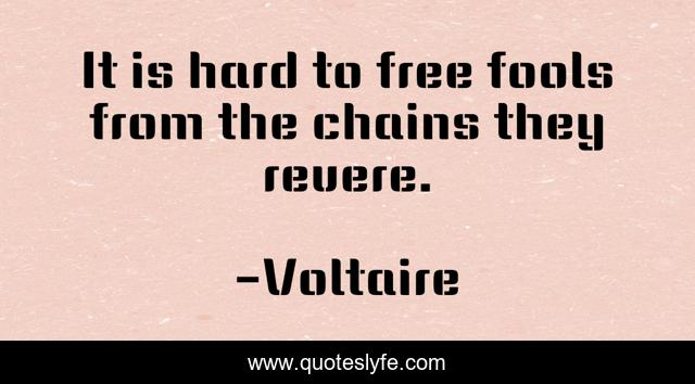 It Is Hard To Free Fools From The Chains They Revere Quote By Voltaire Quoteslyfe