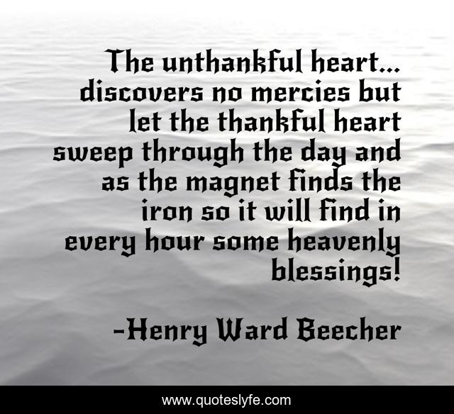 The unthankful heart... discovers no mercies but let the thankful heart sweep through the day and as the magnet finds the iron so it will find in every hour some heavenly blessings!