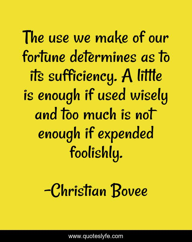The use we make of our fortune determines as to its sufficiency. A little is enough if used wisely and too much is not enough if expended foolishly.