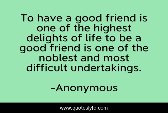 To have a good friend is one of the highest delights of life to be a good friend is one of the noblest and most difficult undertakings.