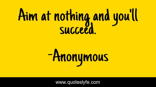 Aim at nothing and you'll succeed.