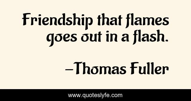 Friendship that flames goes out in a flash.