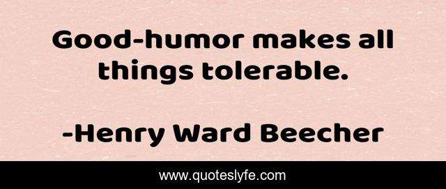 Good-humor makes all things tolerable.