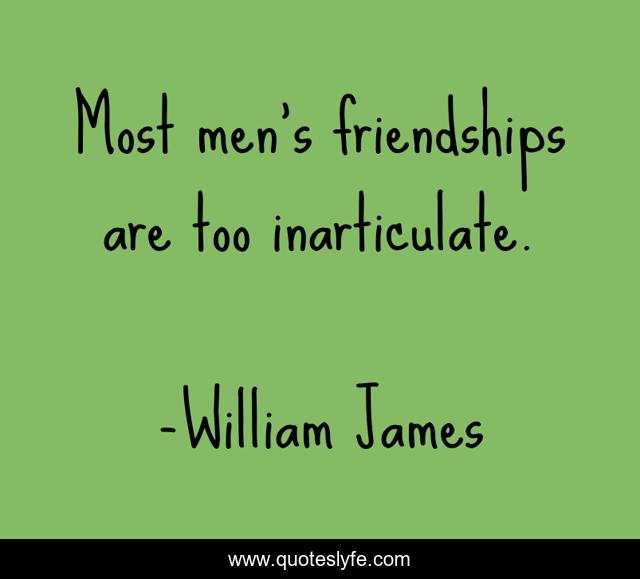 Most men's friendships are too inarticulate.