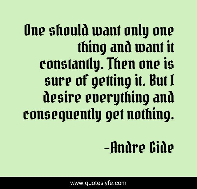 One should want only one thing and want it constantly. Then one is sure of getting it. But I desire everything and consequently get nothing.