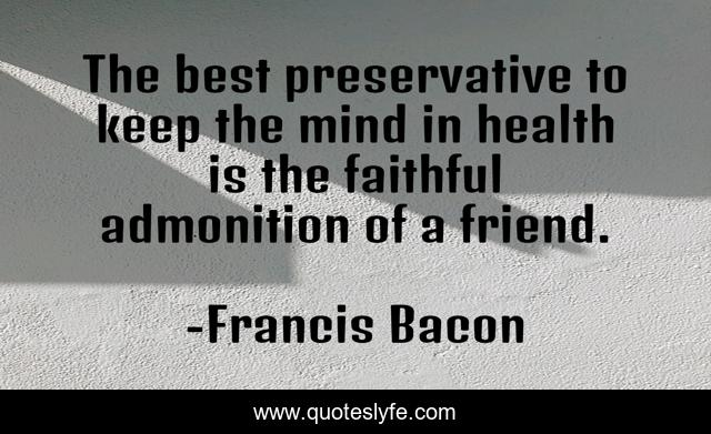 The best preservative to keep the mind in health is the faithful admonition of a friend.