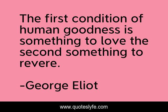 The first condition of human goodness is something to love the second something to revere.