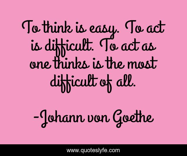To think is easy. To act is difficult. To act as one thinks is the most difficult of all.
