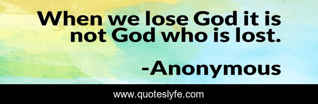 When we lose God it is not God who is lost.