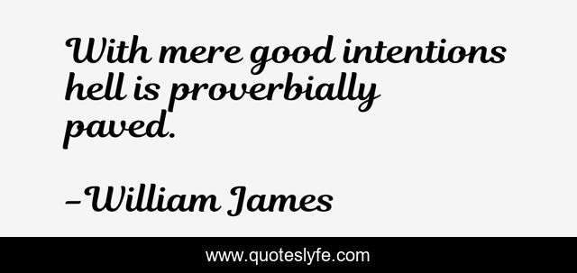 With mere good intentions hell is proverbially paved.