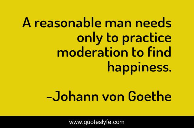 A reasonable man needs only to practice moderation to find happiness.