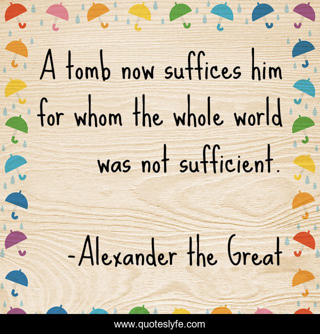 A tomb now suffices him for whom the whole world was not sufficient.