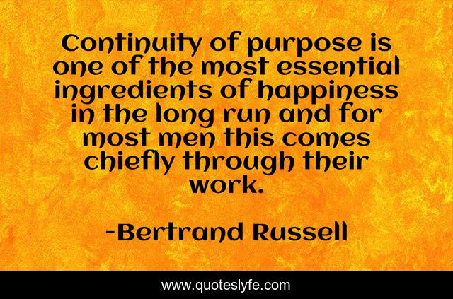 Continuity of purpose is one of the most essential ingredients of happiness in the long run and for most men this comes chiefly through their work.