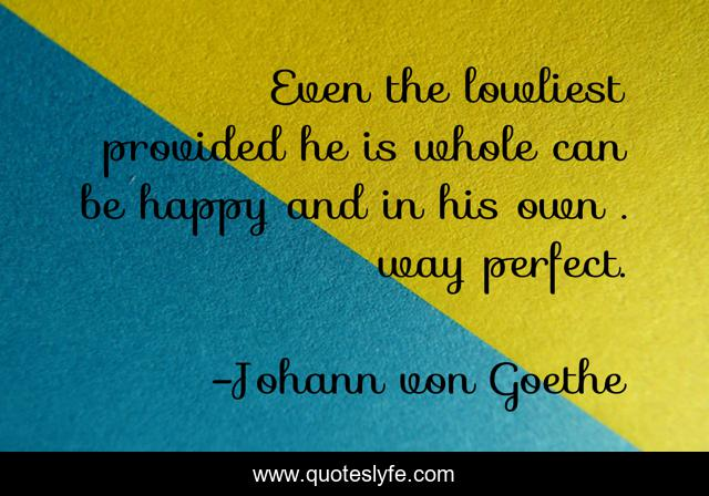Even the lowliest provided he is whole can be happy and in his own . way perfect.