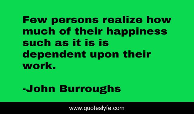 Few persons realize how much of their happiness such as it is is dependent upon their work.