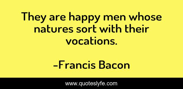 They are happy men whose natures sort with their vocations.