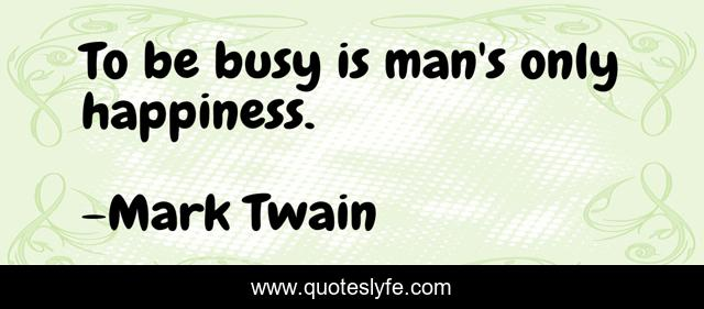 To be busy is man's only happiness.