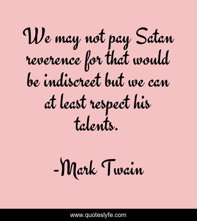 We may not pay Satan reverence for that would be indiscreet but we can at least respect his talents.