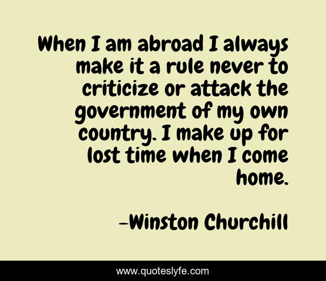 When I am abroad I always make it a rule never to criticize or attack the government of my own country. I make up for lost time when I come home.