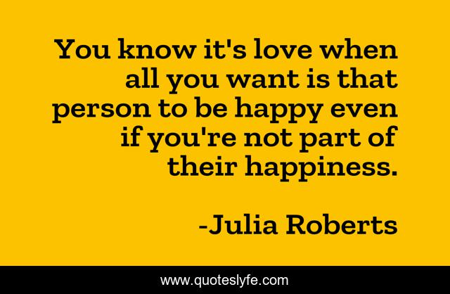 You know it's love when all you want is that person to be happy even if you're not part of their happiness.