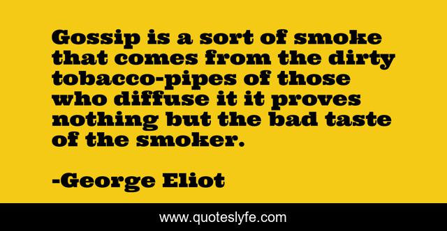 Gossip is a sort of smoke that comes from the dirty tobacco-pipes of those who diffuse it it proves nothing but the bad taste of the smoker.