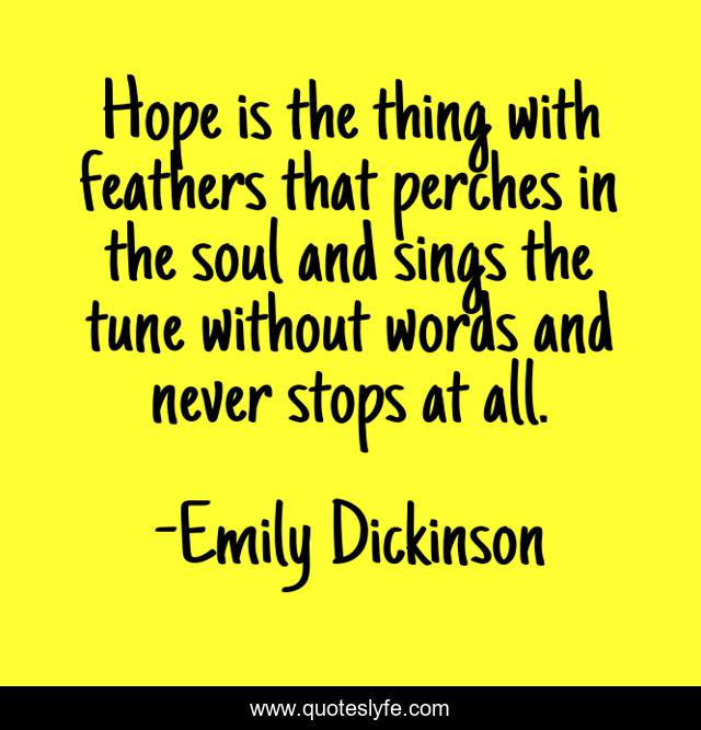 Hope is the thing with feathers that perches in the soul and sings the tune without words and never stops at all.