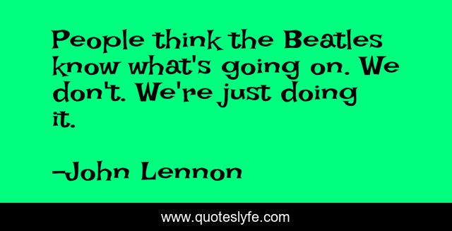 People think the Beatles know what's going on. We don't. We're just doing it.