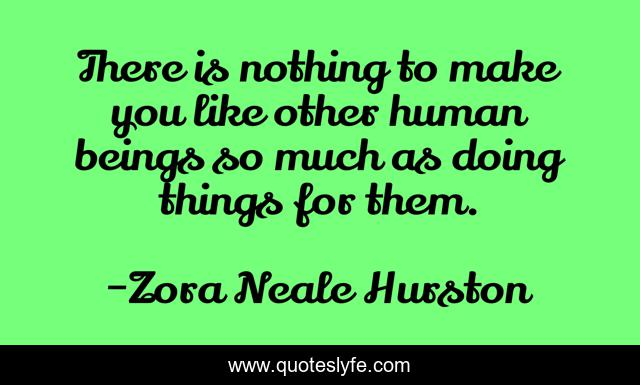 There is nothing to make you like other human beings so much as doing things for them.