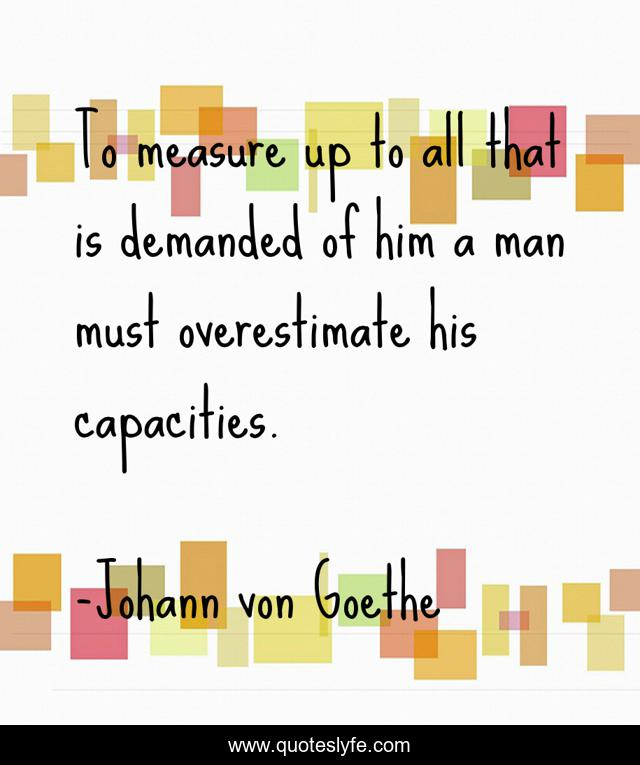 To measure up to all that is demanded of him a man must overestimate his capacities.