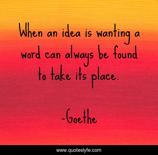 When an idea is wanting a word can always be found to take its place.