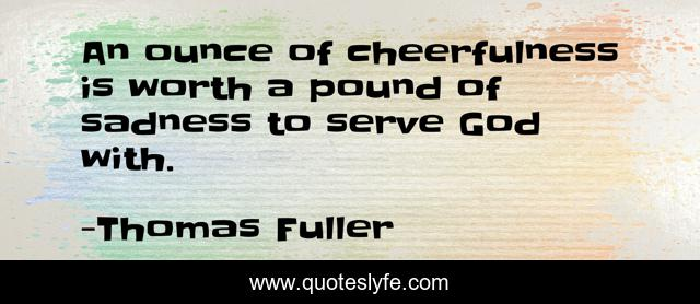 An ounce of cheerfulness is worth a pound of sadness to serve God with.