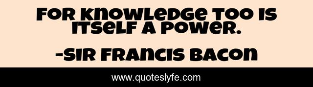 For knowledge too is itself a power.