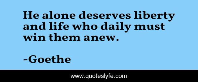 He alone deserves liberty and life who daily must win them anew.
