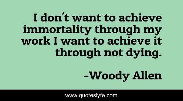 I don't want to achieve immortality through my work I want to achieve it through not dying.