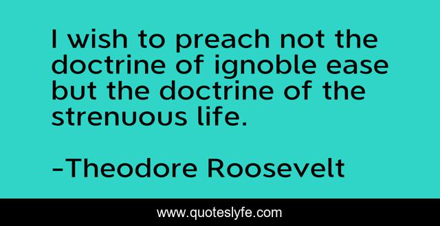 I wish to preach not the doctrine of ignoble ease but the doctrine of the strenuous life.