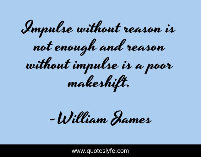 Impulse without reason is not enough and reason without impulse is a poor makeshift.