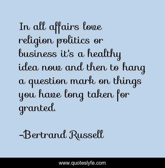 In all affairs love religion politics or business it's a healthy idea now and then to hang a question mark on things you have long taken for granted.