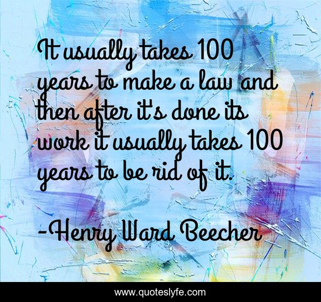 It usually takes 100 years to make a law and then after it's done its work it usually takes 100 years to be rid of it.