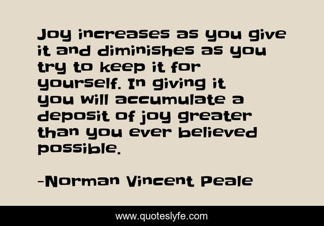 Joy increases as you give it and diminishes as you try to keep it for yourself. In giving it you will accumulate a deposit of joy greater than you ever believed possible.