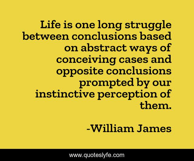 Life is one long struggle between conclusions based on abstract ways of conceiving cases and opposite conclusions prompted by our instinctive perception of them.