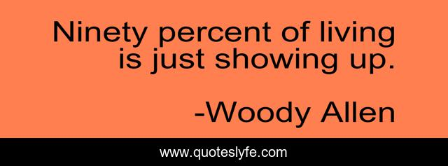 Ninety percent of living is just showing up.