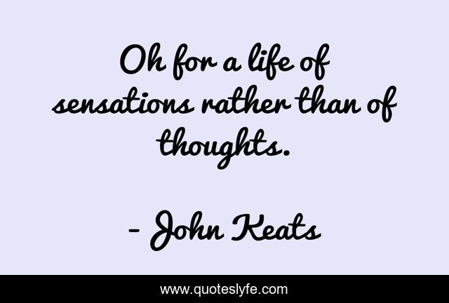 Oh for a life of sensations rather than of thoughts.