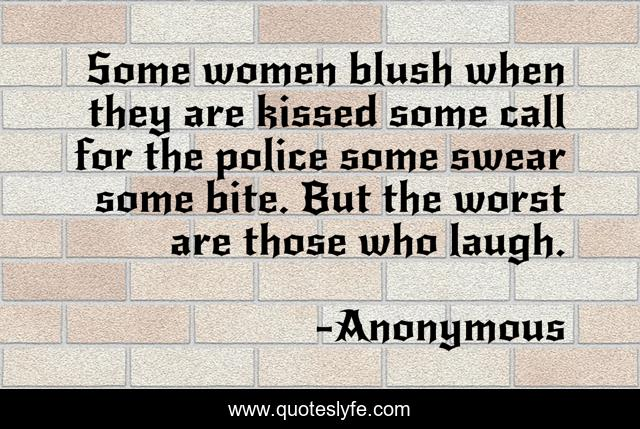Some women blush when they are kissed some call for the police some swear some bite. But the worst are those who laugh.