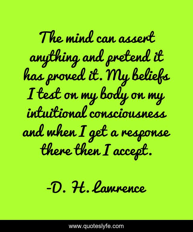 The mind can assert anything and pretend it has proved it. My beliefs I test on my body on my intuitional consciousness and when I get a response there then I accept.
