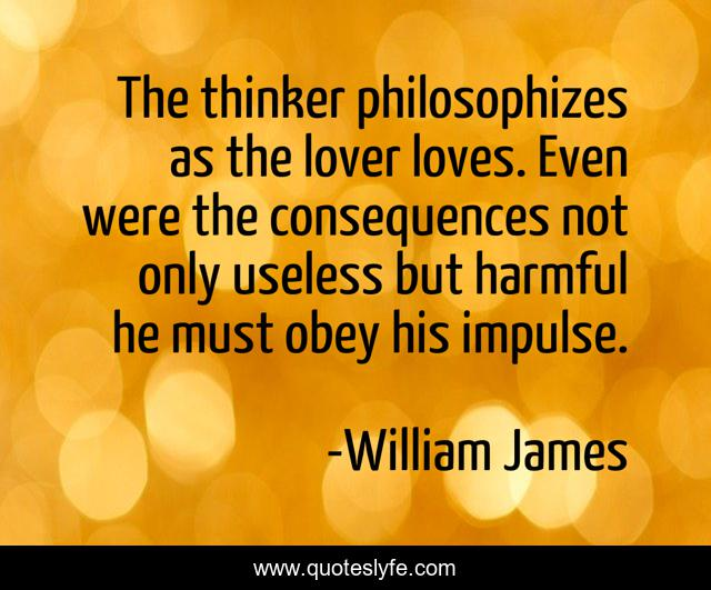 The thinker philosophizes as the lover loves. Even were the consequences not only useless but harmful he must obey his impulse.