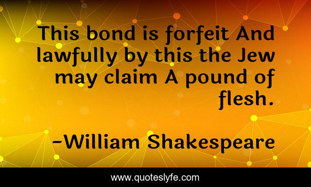 This bond is forfeit And lawfully by this the Jew may claim A pound of flesh.