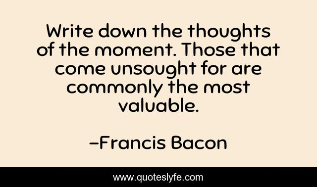 Write down the thoughts of the moment. Those that come unsought for are commonly the most valuable.
