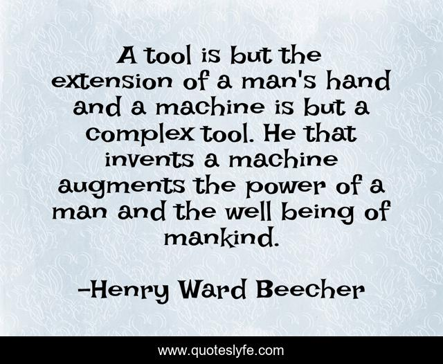 A tool is but the extension of a man's hand and a machine is but a complex tool. He that invents a machine augments the power of a man and the well being of mankind.